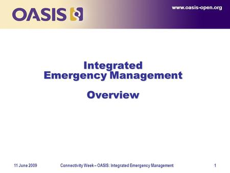 Www.oasis-open.org 11 June 2009Connectivity Week – OASIS: Integrated Emergency Management1 Integrated Emergency Management Overview www.oasis-open.org.