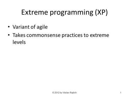 Extreme programming (XP) Variant of agile Takes commonsense practices to extreme levels © 2012 by Václav Rajlich1.