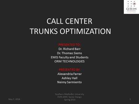 CALL CENTER TRUNKS OPTIMIZATION PRESENTED TO: Dr. Richard Barr Dr. Thomas Siems EMIS Faculty and Students ORM TECHNOLOGIES PRESENTED BY: Alexandria Farrar.