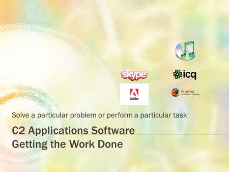 C2 Applications Software Getting the Work Done Solve a particular problem or perform a particular task.