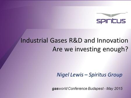 Industrial Gases R&D and Innovation Are we investing enough? Nigel Lewis – Spiritus Group gasworld Conference Budapest - May 2015.