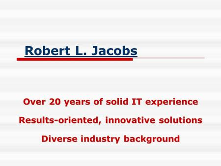 Robert L. Jacobs Over 20 years of solid IT experience Results-oriented, innovative solutions Diverse industry background.