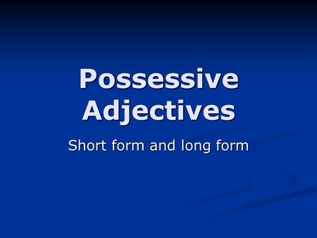 Possessive Adjectives Short form and long form. Short Form The short form of the possessive adjectives is generally the first one you learn in a Spanish.