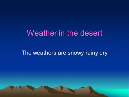 Weather in the desert The weathers are snowy rainy dry.
