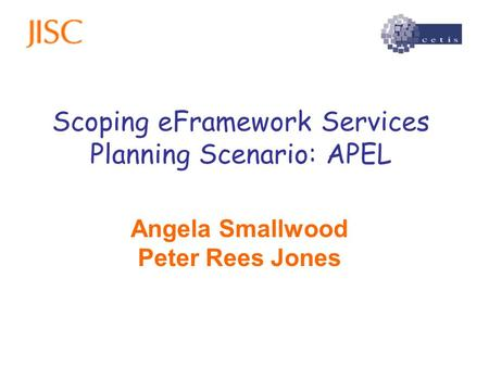 Scoping eFramework Services Planning Scenario: APEL Angela Smallwood Peter Rees Jones.