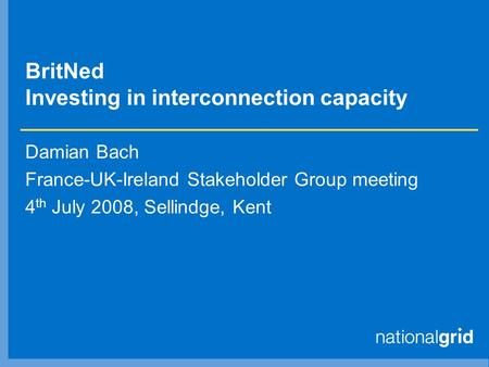 BritNed Investing in interconnection capacity Damian Bach France-UK-Ireland Stakeholder Group meeting 4 th July 2008, Sellindge, Kent.