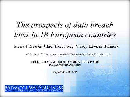 1 The prospects of data breach laws in 18 European countries Stewart Dresner, Chief Executive, Privacy Laws & Business 11:30 a. m.11:30 a.m. Privacy in.