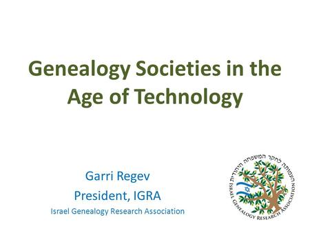 Genealogy Societies in the Age of Technology Garri Regev President, IGRA Israel Genealogy Research Association.