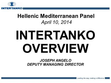 Leading the way; making a difference Hellenic Mediterranean Panel April 10, 2014 INTERTANKO OVERVIEW JOSEPH ANGELO DEPUTY MANAGING DIRECTOR.