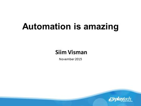 Automation is amazing Siim Visman November 2015. Who am I? With the company for 8 years Operational Tools Team Leader Responsible for Infrastructure Automation.