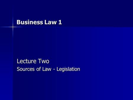 Business Law 1 Lecture Two Sources of Law - Legislation.