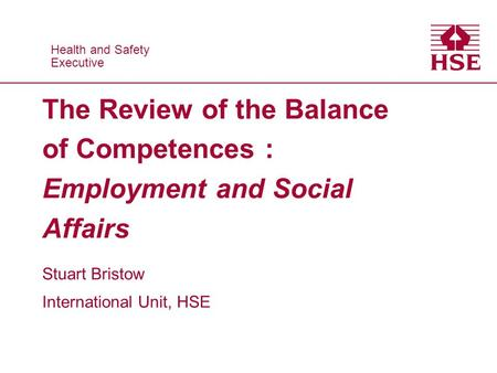 Health and Safety Executive Health and Safety Executive The Review of the Balance of Competences : Employment and Social Affairs Stuart Bristow International.