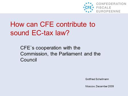 Gottfried Schellmann Moscow, December 2009 How can CFE contribute to sound EC-tax law? CFE`s cooperation with the Commission, the Parliament and the Council.