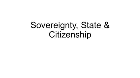 Sovereignty, State & Citizenship. Sovereignty: origins and evolution of concept Feudalism to Absolutism: origins of the modern state in Europe Bodin and.