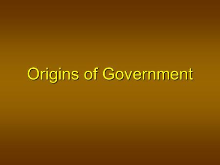 Origins of Government. What is Government? Objectives To learn what a government is and what it consists of To learn what a government is and what it.