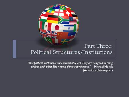 "Part Three: Political Structures/Institutions ""Our political institutions work remarkably well. They are designed to clang against each other. The noise."