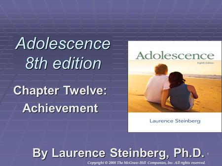 Copyright © 2008 The McGraw-Hill Companies, Inc. All rights reserved. 1 Adolescence 8th edition By Laurence Steinberg, Ph.D. Chapter Twelve: Achievement.