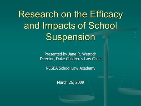 Research on the Efficacy and Impacts of School Suspension Presented by Jane R. Wettach Director, Duke Children's Law Clinic NCSBA School Law Academy March.