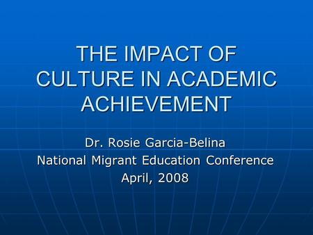THE IMPACT OF CULTURE IN ACADEMIC ACHIEVEMENT Dr. Rosie Garcia-Belina National Migrant Education Conference April, 2008.
