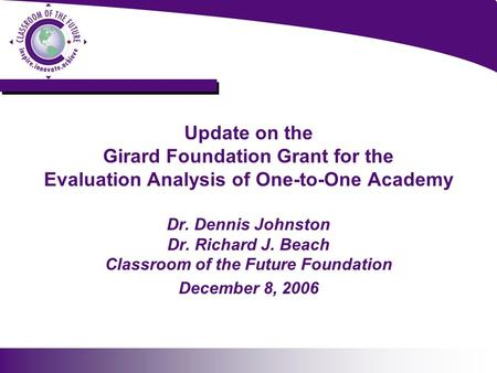 Update on the Girard Foundation Grant for the Evaluation Analysis of One-to-One Academy Dr. Dennis Johnston Dr. Richard J. Beach Classroom of the Future.