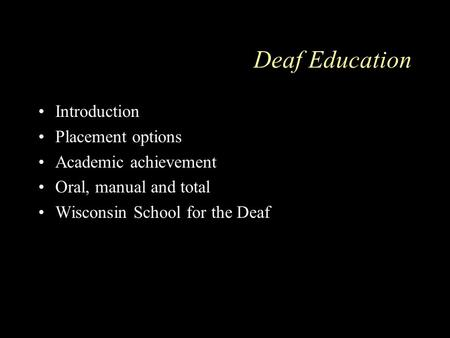 Deaf Education Introduction Placement options Academic achievement Oral, manual and total Wisconsin School for the Deaf.
