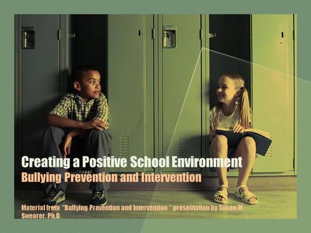 "Creating a Positive School Environment Bullying Prevention and Intervention Material from ""Bullying Prevention and Intervention "" presentation by Susan."