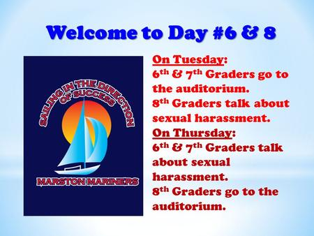Welcome to Day #6 & 8 On Tuesday: 6 th & 7 th Graders go to the auditorium. 8 th Graders talk about sexual harassment. On Thursday: 6 th & 7 th Graders.