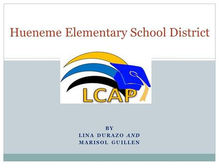 BY LINA DURAZO AND MARISOL GUILLEN Hueneme Elementary School District.