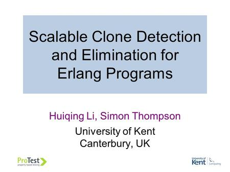 Scalable Clone Detection and Elimination for Erlang Programs Huiqing Li, Simon Thompson University of Kent Canterbury, UK.