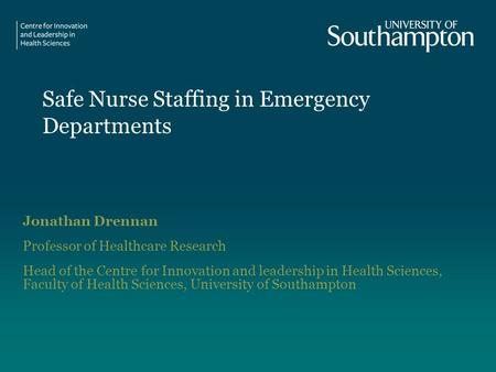 Safe Nurse Staffing in Emergency Departments Jonathan Drennan Professor of Healthcare Research Head of the Centre for Innovation and leadership in Health.