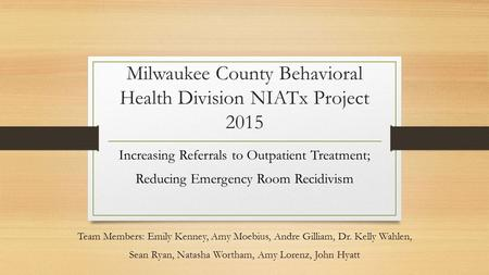 Milwaukee County Behavioral Health Division NIATx Project 2015 Increasing Referrals to Outpatient Treatment; Reducing Emergency Room Recidivism Team Members: