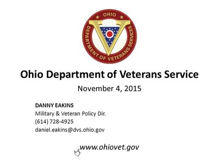 Ohio Department of Veterans Service November 4, 2015 DANNY EAKINS Military & Veteran Policy Dir. (614) 728-4925