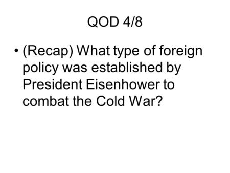 QOD 4/8 (Recap) What type of foreign policy was established by President Eisenhower to combat the Cold War?