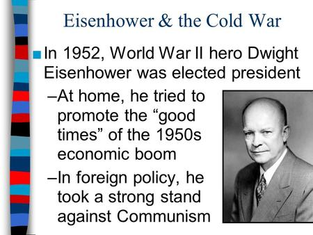 "Eisenhower & the Cold War ■In 1952, World War II hero Dwight Eisenhower was elected president –At home, he tried to promote the ""good times"" of the 1950s."