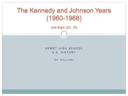 HEMET HIGH SCHOOL U.S. HISTORY MR. WILLIAMS The Kennedy and Johnson Years (1960-1968) Unit Eight (Ch. 15)