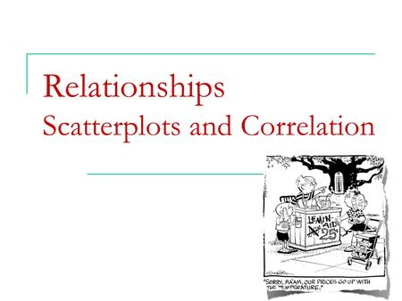Relationships Scatterplots and Correlation.  Explanatory and response variables  Displaying relationships: scatterplots  Interpreting scatterplots.