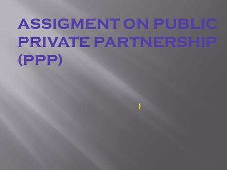 ASSIGMENT ON PUBLIC PRIVATE PARTNERSHIP (PPP) ). PUBLIC PRIVATE PARTNERSHIP (PPP) PPP means an enterprise in which a project or service is financed or.