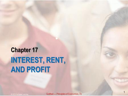Chapter 17 INTEREST, RENT, AND PROFIT Gottheil — Principles of Economics, 7e © 2013 Cengage Learning 1.