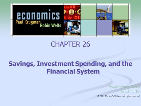 CHAPTER 26 Savings, Investment Spending, and the Financial System PowerPoint® Slides by Can Erbil © 2005 Worth Publishers, all rights reserved.