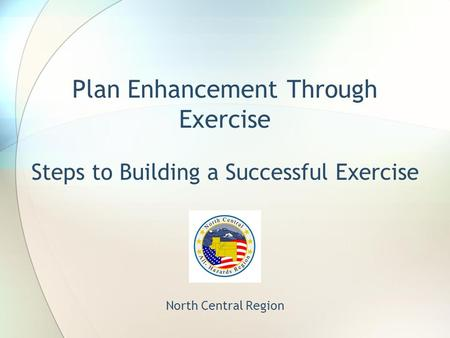 Plan Enhancement Through Exercise Steps to Building a Successful Exercise North Central Region.