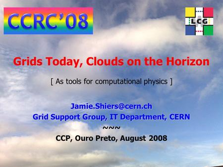 <strong>Grids</strong> Today, Clouds on the Horizon [ As tools for computational physics ] <strong>Grid</strong> Support Group, IT Department, CERN ~~~ CCP, Ouro Preto,
