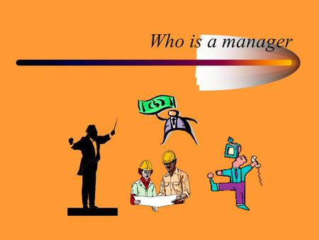 Who is a manager. Purpose Appreciate differences in different levels of management. Focus on Skill sets managers need Management as a career option.