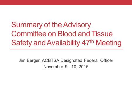 Summary of the Advisory Committee on Blood and Tissue Safety and Availability 47 th Meeting Jim Berger, ACBTSA Designated Federal Officer November 9 -