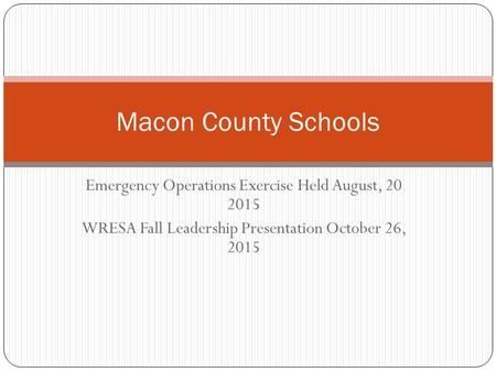 Emergency Operations Exercise Held August, 20 2015 WRESA Fall Leadership Presentation October 26, 2015 Macon County Schools.