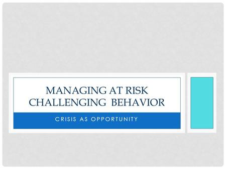CRISIS AS OPPORTUNITY MANAGING AT RISK CHALLENGING BEHAVIOR.