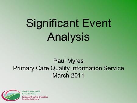 Significant Event Analysis Paul Myres Primary Care Quality Information Service March 2011.