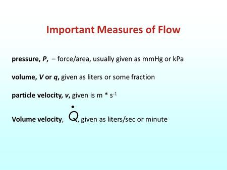 Important Measures of Flow pressure, P, – force/area, usually given as mmHg or kPa volume, V or q, given as liters or some fraction particle velocity,