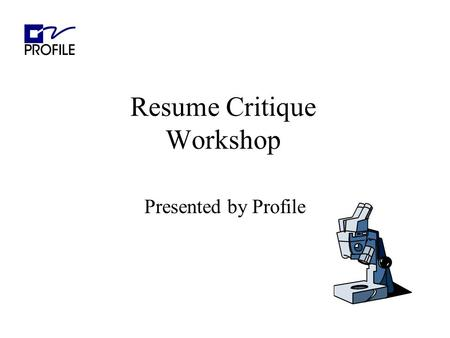 Resume Critique Workshop Presented by Profile. Agenda Purpose of a Resume Overview Overall appearance Clear objective Hot Zone Work History Technical.