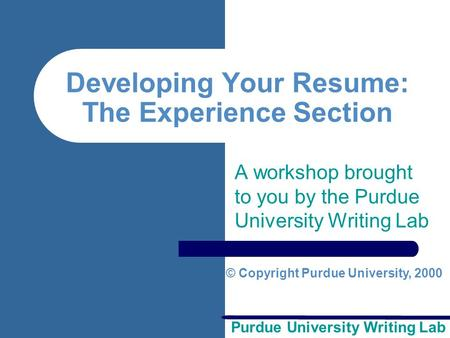 Purdue University Writing Lab Developing Your Resume: The Experience Section A workshop brought to you by the Purdue University Writing Lab © Copyright.