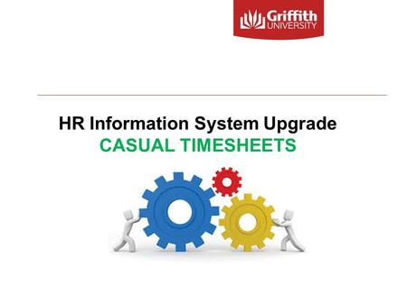 HR Information System Upgrade CASUAL TIMESHEETS. HR Information System Upgrade – Casual Timesheets 2 Welcome to today's session on CASUAL TIMESHEETS Your.